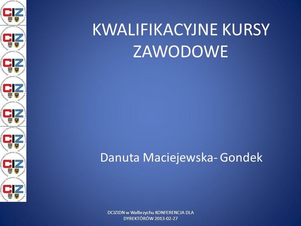 KWALIFIKACYJNE KURSY ZAWODOWE Danuta Maciejewska- Gondek DCIZIDN w Wałbrzychu KONFERENCJA DLA DYREKTÓRÓW 2013-02-27