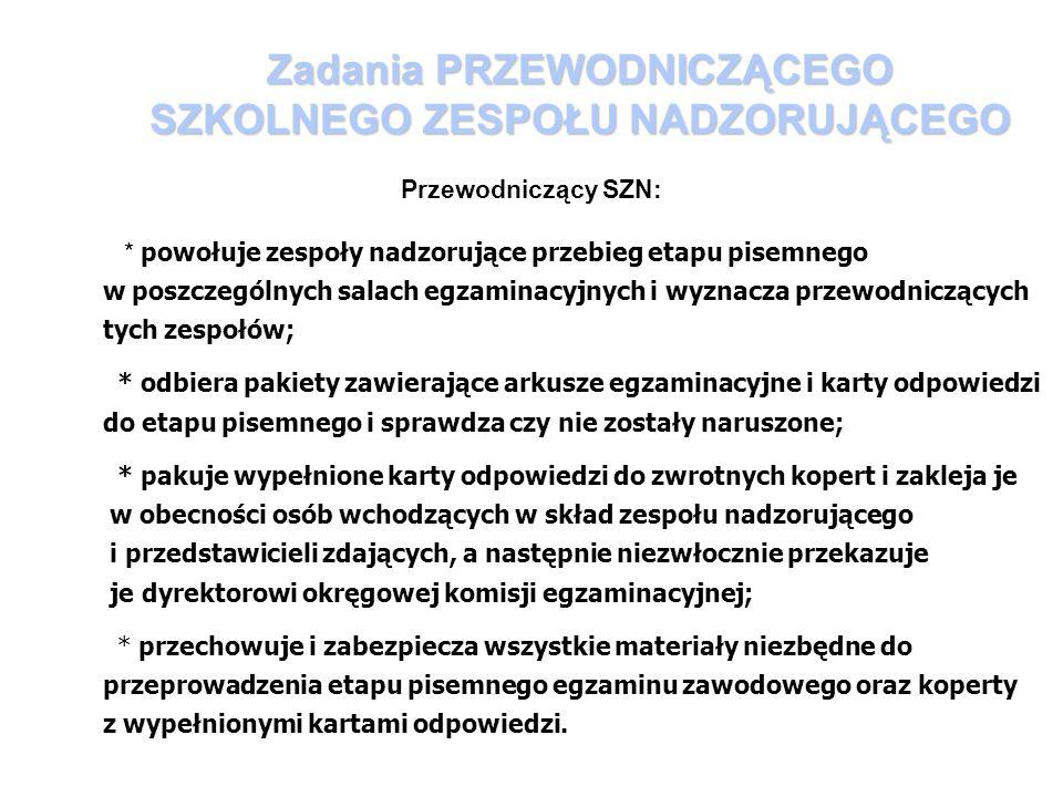 Zadania PRZEWODNICZĄCEGO SZKOLNEGO ZESPOŁU NADZORUJĄCEGO Przewodniczący SZN: * powołuje zespoły nadzorujące przebieg etapu pisemnego w poszczególnych salach egzaminacyjnych i wyznacza przewodniczących tych zespołów; * odbiera pakiety zawierające arkusze egzaminacyjne i karty odpowiedzi do etapu pisemnego i sprawdza czy nie zostały naruszone; * pakuje wypełnione karty odpowiedzi do zwrotnych kopert i zakleja je w obecności osób wchodzących w skład zespołu nadzorującego i przedstawicieli zdających, a następnie niezwłocznie przekazuje je dyrektorowi okręgowej komisji egzaminacyjnej; * przechowuje i zabezpiecza wszystkie materiały niezbędne do przeprowadzenia etapu pisemnego egzaminu zawodowego oraz koperty z wypełnionymi kartami odpowiedzi.