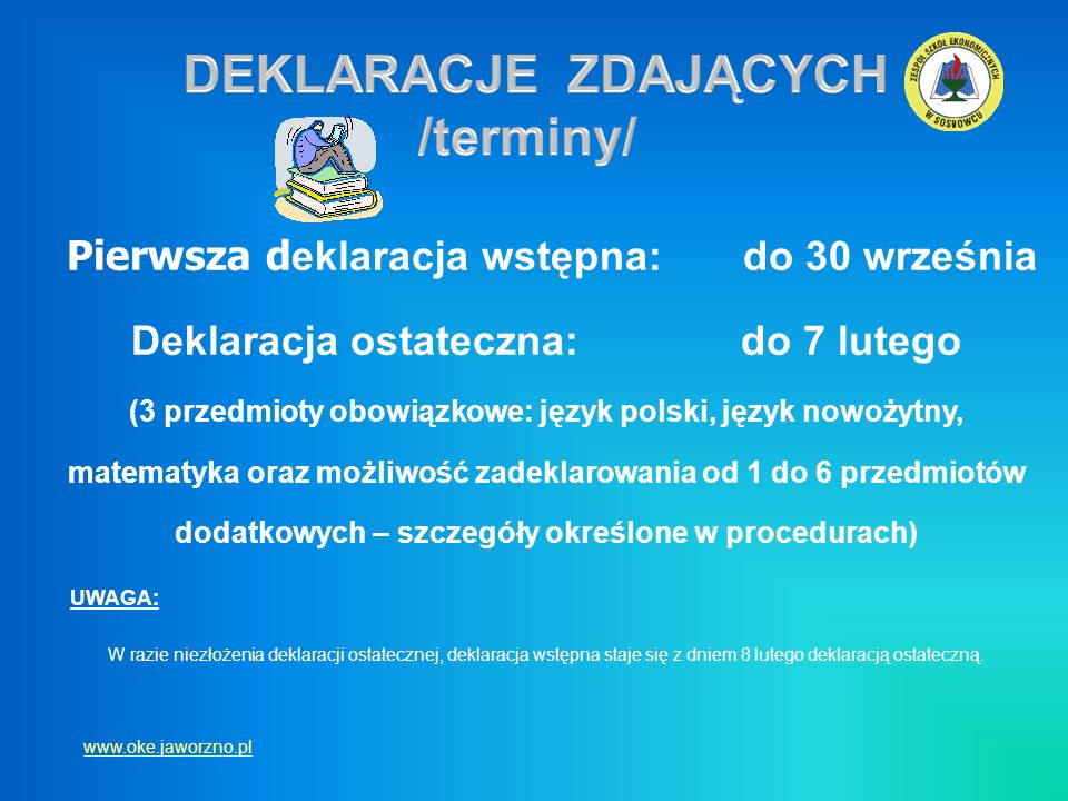 Pierwsza d eklaracja wstępna: do 30 września Deklaracja ostateczna: do 7 lutego (3 przedmioty obowiązkowe: język polski, język nowożytny, matematyka o