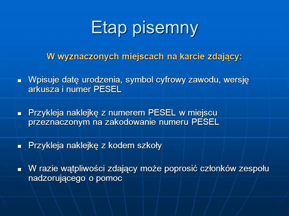 Etap pisemny W wyznaczonych miejscach na karcie zdający: Wpisuje datę urodzenia, symbol cyfrowy zawodu, wersję arkusza i numer PESEL Wpisuje datę urodzenia, symbol cyfrowy zawodu, wersję arkusza i numer PESEL Przykleja naklejkę z numerem PESEL w miejscu przeznaczonym na zakodowanie numeru PESEL Przykleja naklejkę z numerem PESEL w miejscu przeznaczonym na zakodowanie numeru PESEL Przykleja naklejkę z kodem szkoły Przykleja naklejkę z kodem szkoły W razie wątpliwości zdający może poprosić członków zespołu nadzorującego o pomoc W razie wątpliwości zdający może poprosić członków zespołu nadzorującego o pomoc