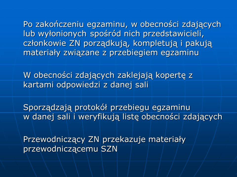 Po zakończeniu egzaminu, w obecności zdających lub wyłonionych spośród nich przedstawicieli, członkowie ZN porządkują, kompletują i pakują materiały związane z przebiegiem egzaminu W obecności zdających zaklejają kopertę z kartami odpowiedzi z danej sali W obecności zdających zaklejają kopertę z kartami odpowiedzi z danej sali Sporządzają protokół przebiegu egzaminu w danej sali i weryfikują listę obecności zdających Przewodniczący ZN przekazuje materiały przewodniczącemu SZN