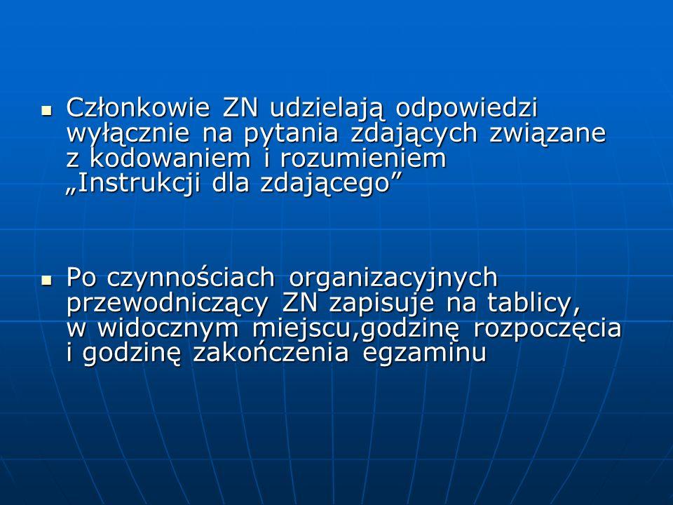 Członkowie ZN udzielają odpowiedzi wyłącznie na pytania zdających związane z kodowaniem i rozumieniem Instrukcji dla zdającego Członkowie ZN udzielają odpowiedzi wyłącznie na pytania zdających związane z kodowaniem i rozumieniem Instrukcji dla zdającego Po czynnościach organizacyjnych przewodniczący ZN zapisuje na tablicy, w widocznym miejscu,godzinę rozpoczęcia i godzinę zakończenia egzaminu Po czynnościach organizacyjnych przewodniczący ZN zapisuje na tablicy, w widocznym miejscu,godzinę rozpoczęcia i godzinę zakończenia egzaminu
