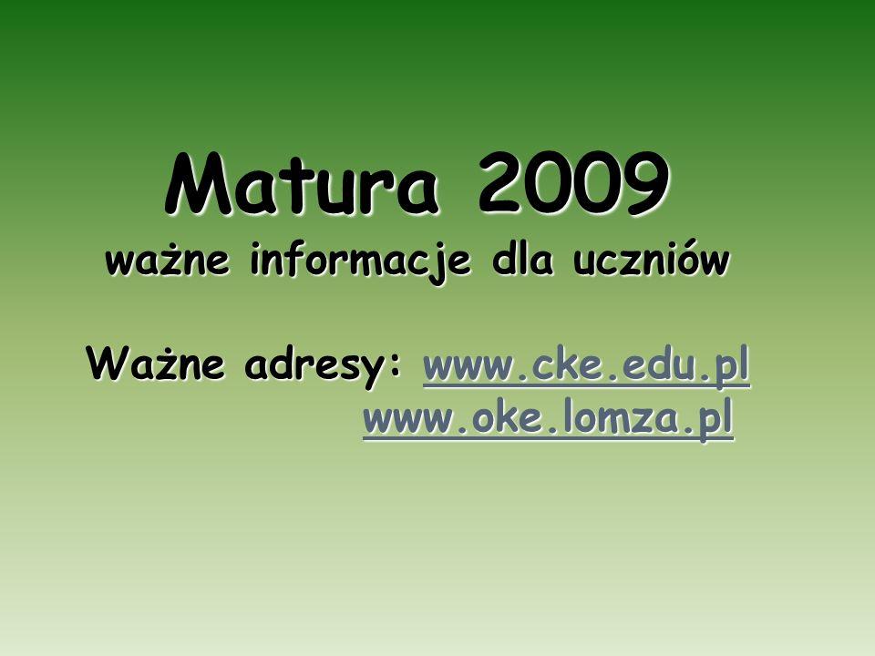 Matura 2009 ważne informacje dla uczniów Ważne adresy: www.cke.edu.pl www.oke.lomza.pl www.cke.edu.pl www.oke.lomza.plwww.cke.edu.pl www.oke.lomza.pl
