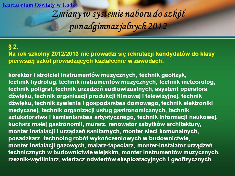 Zmiany w systemie naboru do szkół ponadgimnazjalnych 2012 Kuratorium Oświaty w Łodzi § 2. Na rok szkolny 2012/2013 nie prowadzi się rekrutacji kandyda
