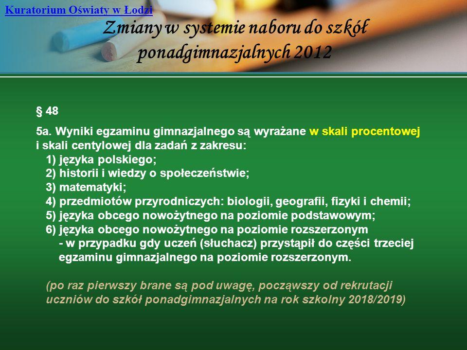 Zmiany w systemie naboru do szkół ponadgimnazjalnych 2012 Kuratorium Oświaty w Łodzi § 48 5a. Wyniki egzaminu gimnazjalnego są wyrażane w skali procen