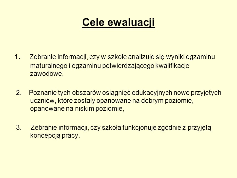 Cele ewaluacji 1. Zebranie informacji, czy w szkole analizuje się wyniki egzaminu maturalnego i egzaminu potwierdzającego kwalifikacje zawodowe, 2. Po