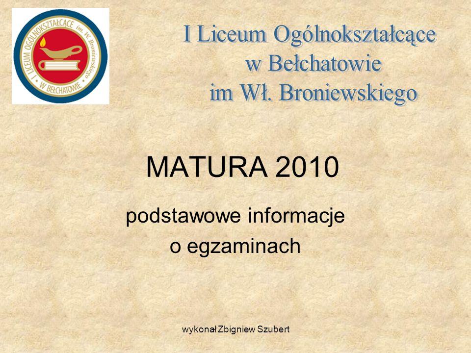 MATURA 2010 podstawowe informacje o egzaminach wykonał Zbigniew Szubert