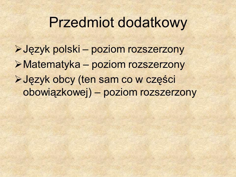Przedmiot dodatkowy Język polski – poziom rozszerzony Matematyka – poziom rozszerzony Język obcy (ten sam co w części obowiązkowej) – poziom rozszerzony