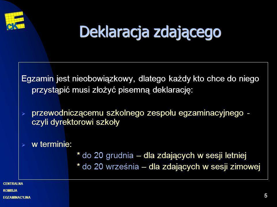 EGZAMINACYJNA CENTRALNA KOMISJA 5 Deklaracjazdającego Deklaracja zdającego Egzamin jest nieobowiązkowy, dlatego każdy kto chce do niego przystąpić musi złożyć pisemną deklarację: przewodniczącemu szkolnego zespołu egzaminacyjnego - czyli dyrektorowi szkoły w terminie: * do 20 grudnia – dla zdających w sesji letniej * do 20 września – dla zdających w sesji zimowej