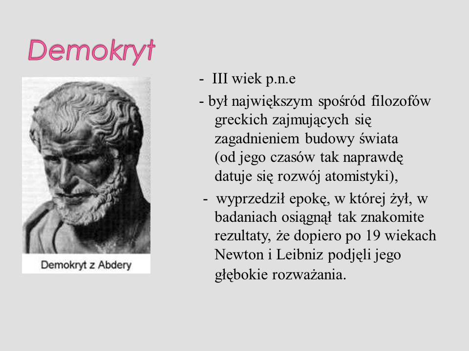 - III wiek p.n.e - był największym spośród filozofów greckich zajmujących się zagadnieniem budowy świata (od jego czasów tak naprawdę datuje się rozwó