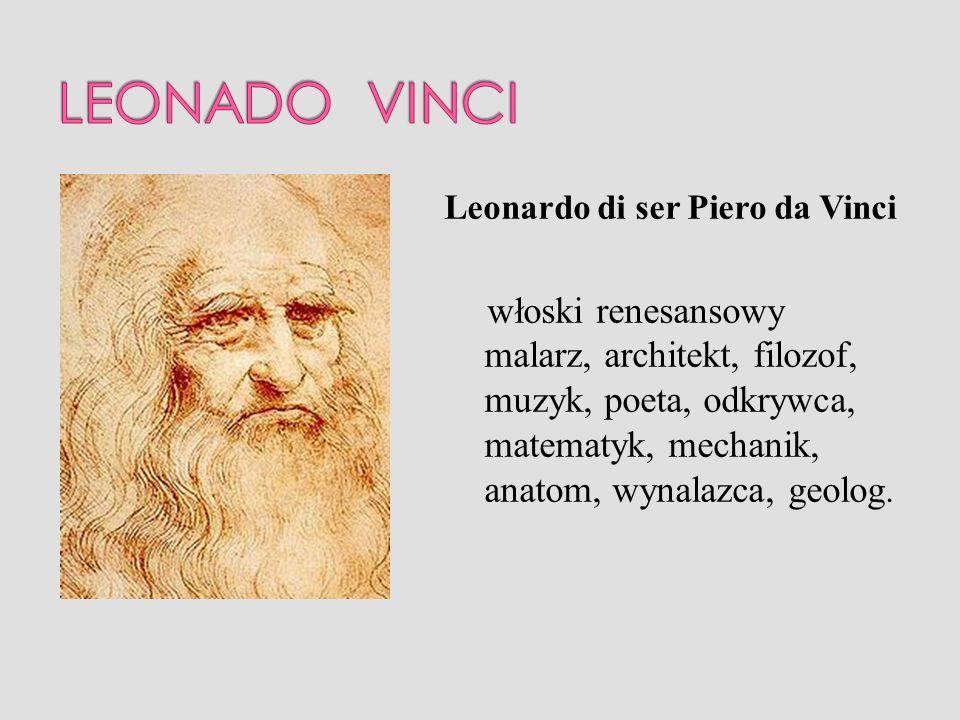 Leonardo di ser Piero da Vinci włoski renesansowy malarz, architekt, filozof, muzyk, poeta, odkrywca, matematyk, mechanik, anatom, wynalazca, geolog.