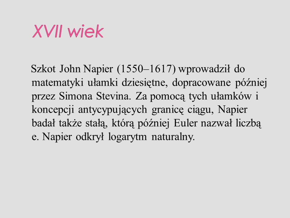 Szkot John Napier (1550–1617) wprowadził do matematyki ułamki dziesiętne, dopracowane później przez Simona Stevina. Za pomocą tych ułamków i koncepcji