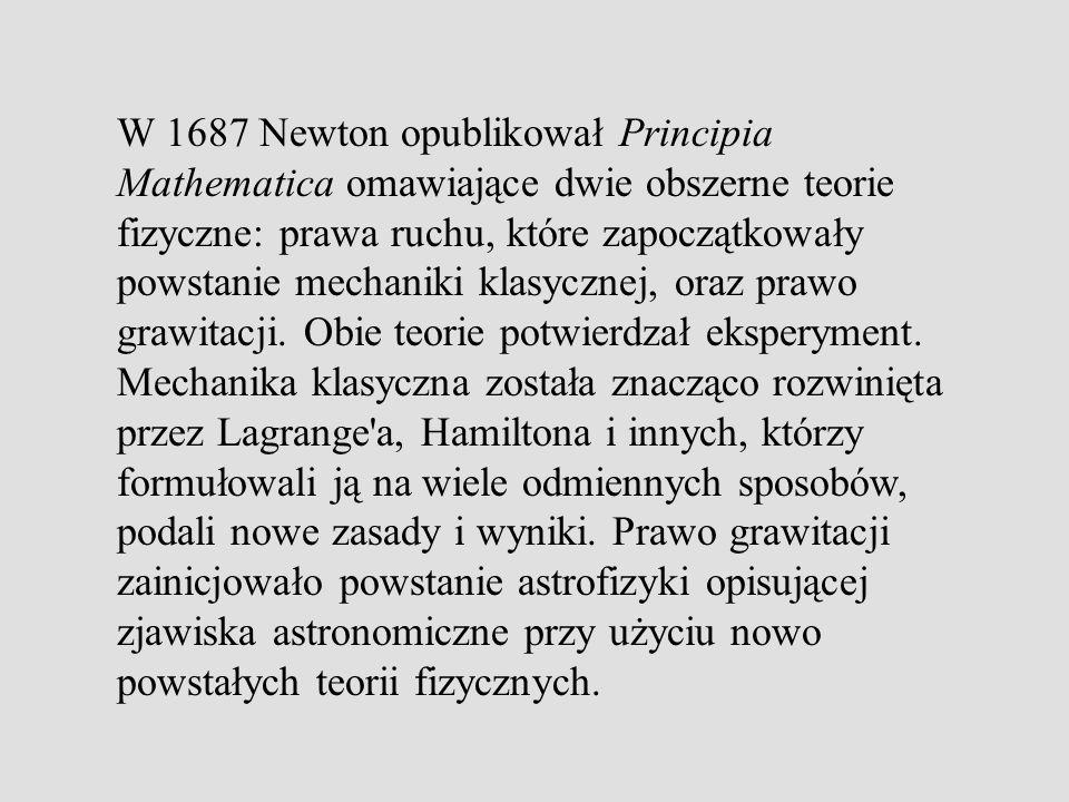 W 1687 Newton opublikował Principia Mathematica omawiające dwie obszerne teorie fizyczne: prawa ruchu, które zapoczątkowały powstanie mechaniki klasyc