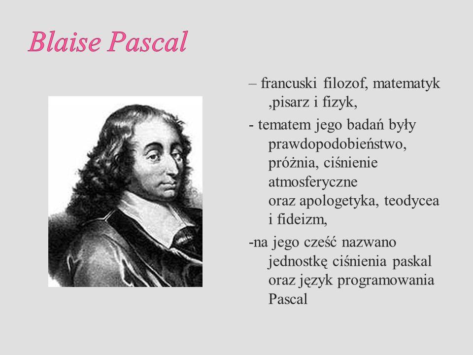 – francuski filozof, matematyk,pisarz i fizyk, - tematem jego badań były prawdopodobieństwo, próżnia, ciśnienie atmosferyczne oraz apologetyka, teodyc