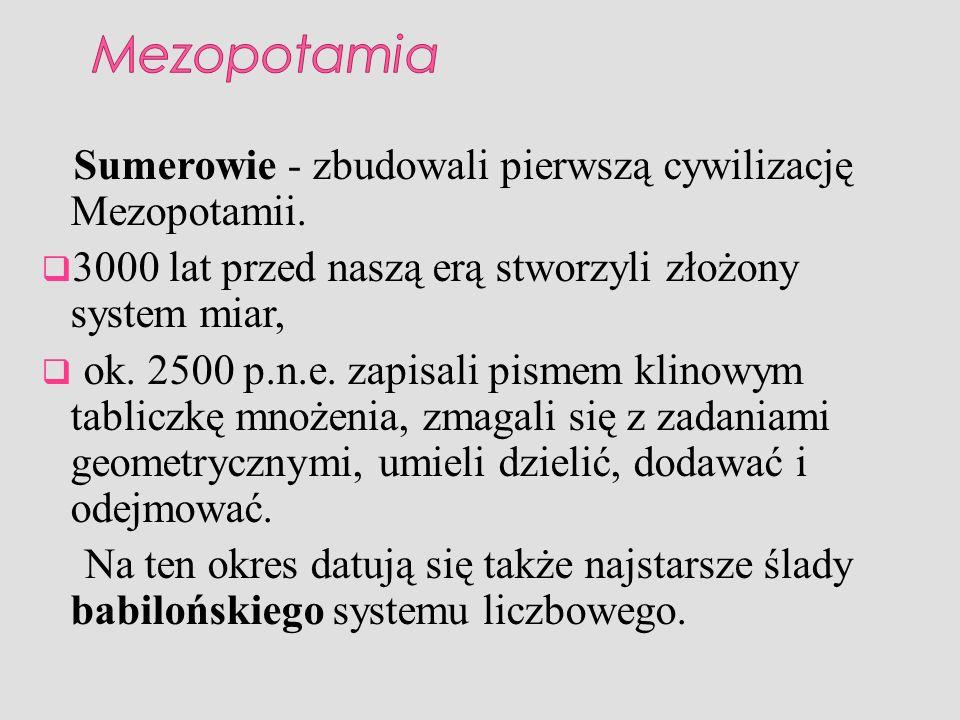 Sumerowie - zbudowali pierwszą cywilizację Mezopotamii. 3000 lat przed naszą erą stworzyli złożony system miar, ok. 2500 p.n.e. zapisali pismem klinow