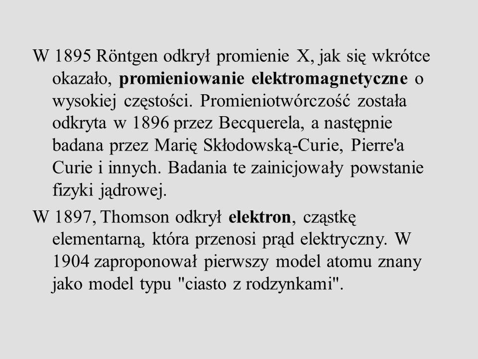 W 1895 Röntgen odkrył promienie X, jak się wkrótce okazało, promieniowanie elektromagnetyczne o wysokiej częstości. Promieniotwórczość została odkryta