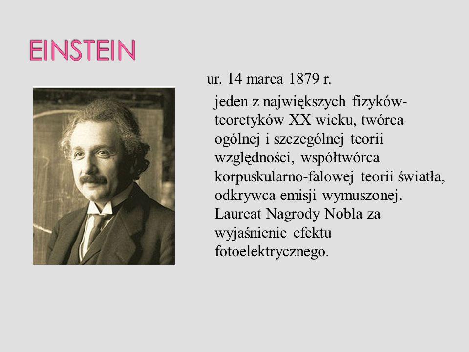ur. 14 marca 1879 r. jeden z największych fizyków- teoretyków XX wieku, twórca ogólnej i szczególnej teorii względności, współtwórca korpuskularno-fal