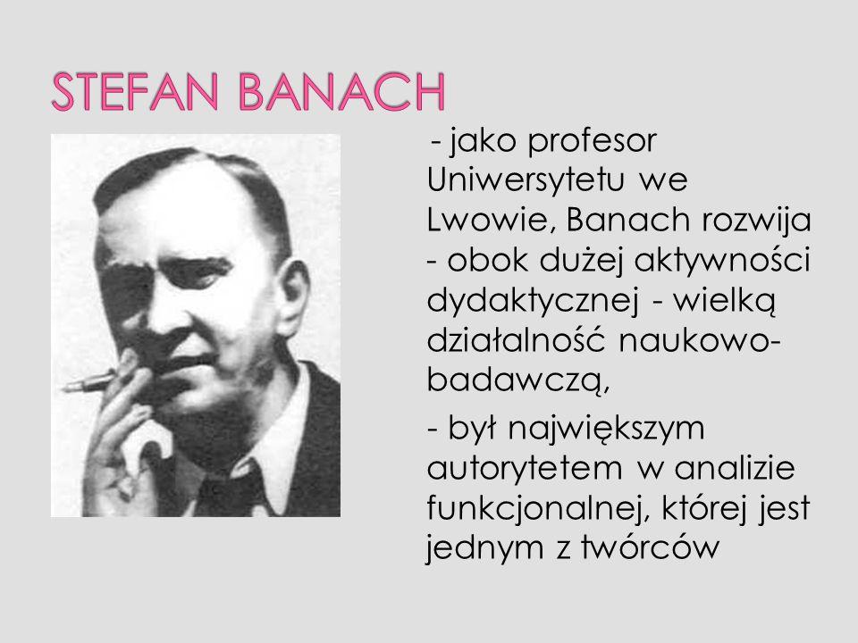 - jako profesor Uniwersytetu we Lwowie, Banach rozwija - obok dużej aktywności dydaktycznej - wielką działalność naukowo- badawczą, - był największym