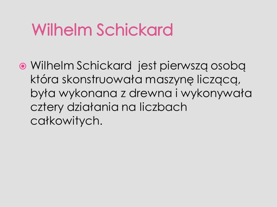Wilhelm Schickard jest pierwszą osobą która skonstruowała maszynę liczącą, była wykonana z drewna i wykonywała cztery działania na liczbach całkowityc