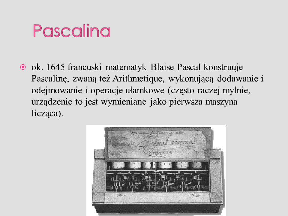 ok. 1645 francuski matematyk Blaise Pascal konstruuje Pascalinę, zwaną też Arithmetique, wykonującą dodawanie i odejmowanie i operacje ułamkowe (częst