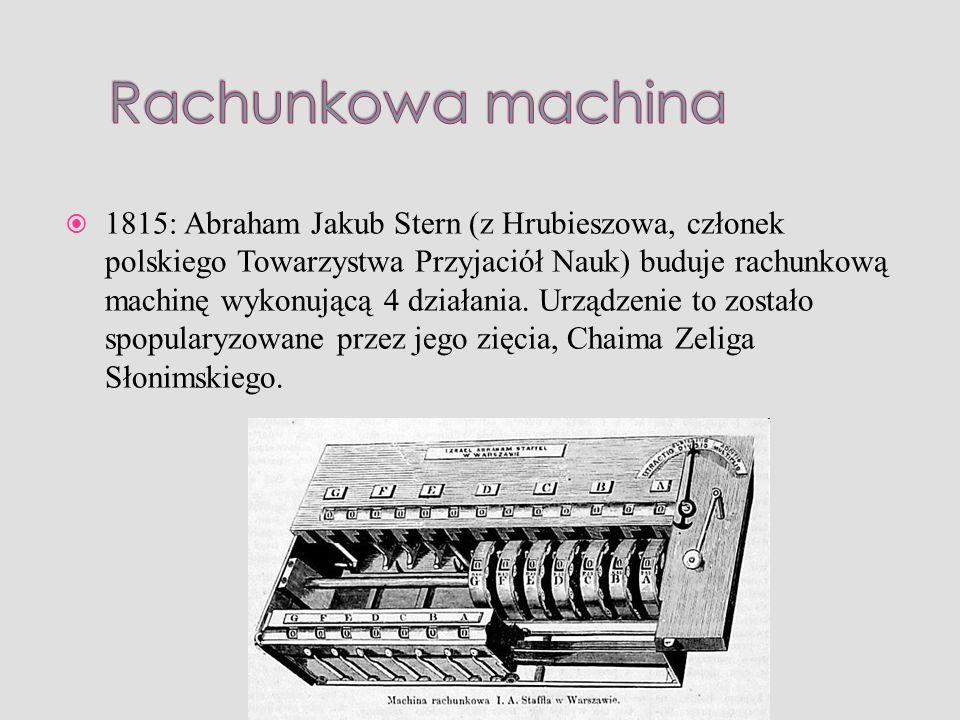 1815: Abraham Jakub Stern (z Hrubieszowa, członek polskiego Towarzystwa Przyjaciół Nauk) buduje rachunkową machinę wykonującą 4 działania. Urządzenie