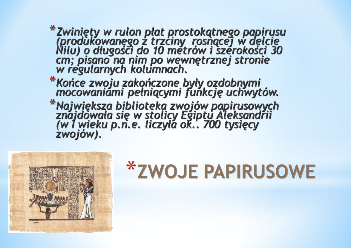 * Zwinięty w rulon płat prostokątnego papirusu (produkowanego z trzciny rosnącej w delcie Nilu) o długości do 10 metrów i szerokości 30 cm; pisano na nim po wewnętrznej stronie w regularnych kolumnach.