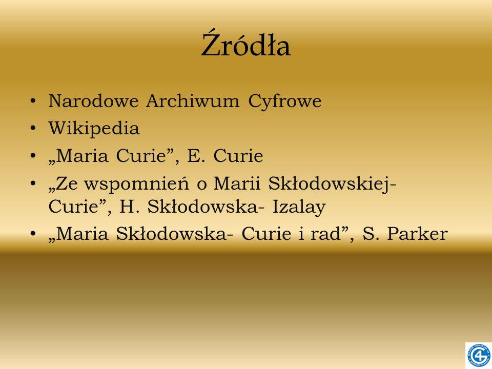 Źródła Narodowe Archiwum Cyfrowe Wikipedia Maria Curie, E. Curie Ze wspomnień o Marii Skłodowskiej- Curie, H. Skłodowska- Izalay Maria Skłodowska- Cur