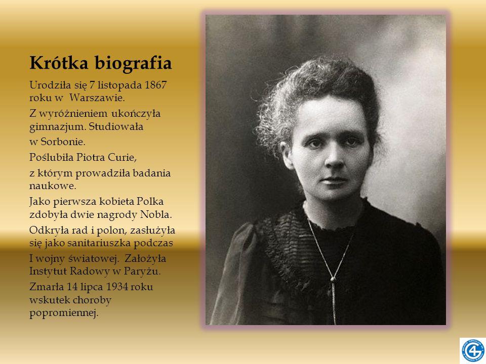 Krótka biografia Urodziła się 7 listopada 1867 roku w Warszawie. Z wyróżnieniem ukończyła gimnazjum. Studiowała w Sorbonie. Poślubiła Piotra Curie, z