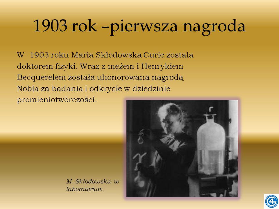 1903 rok –pierwsza nagroda W 1903 roku Maria Skłodowska Curie została doktorem fizyki. Wraz z mężem i Henrykiem Becquerelem została uhonorowana nagrod