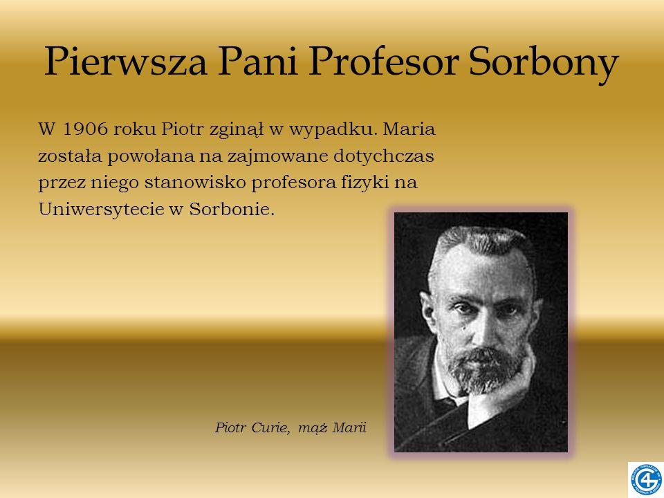 Pierwsza Pani Profesor Sorbony W 1906 roku Piotr zginął w wypadku. Maria została powołana na zajmowane dotychczas przez niego stanowisko profesora fiz