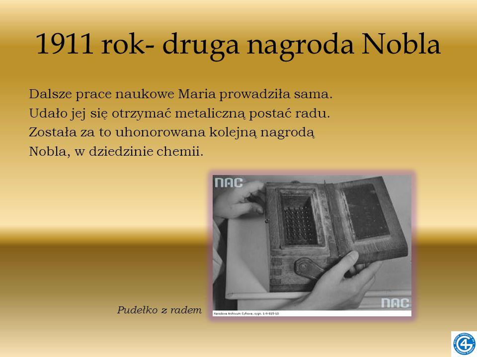 1911 rok- druga nagroda Nobla Dalsze prace naukowe Maria prowadziła sama. Udało jej się otrzymać metaliczną postać radu. Została za to uhonorowana kol