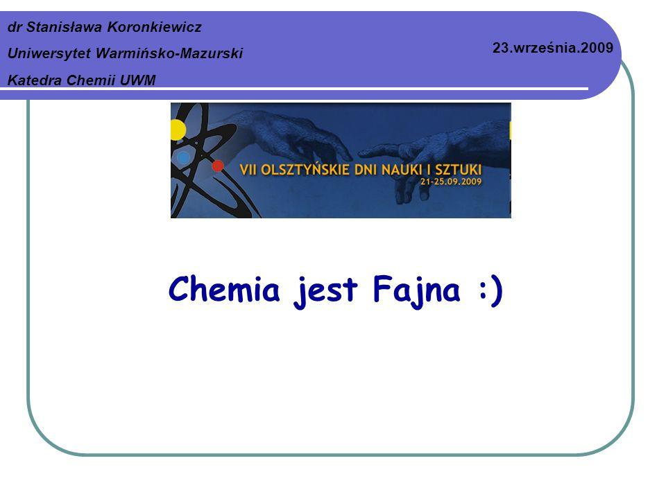 Chemia jest Fajna :) dr Stanisława Koronkiewicz Uniwersytet Warmińsko-Mazurski Katedra Chemii UWM 23.września.2009