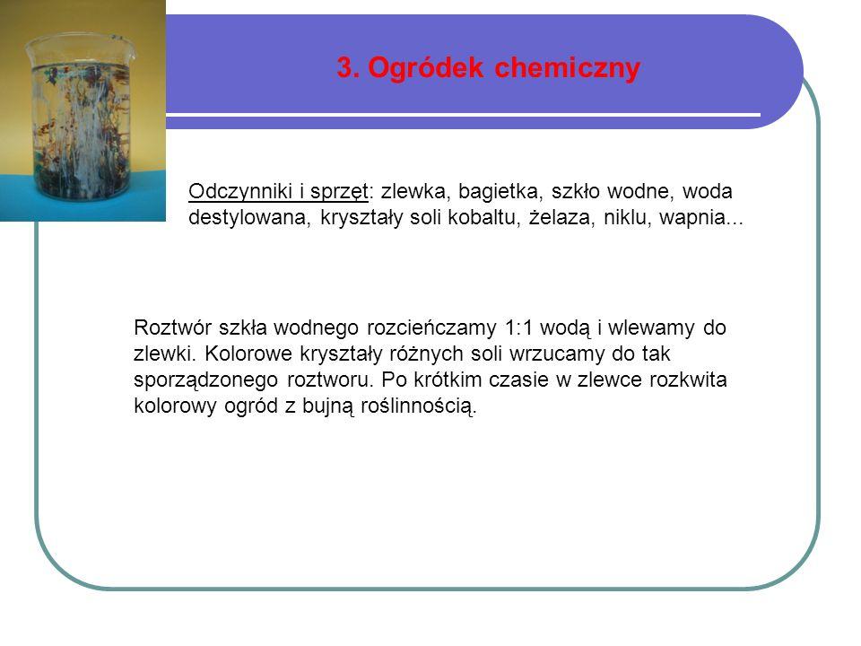 3. Ogródek chemiczny Roztwór szkła wodnego rozcieńczamy 1:1 wodą i wlewamy do zlewki. Kolorowe kryształy różnych soli wrzucamy do tak sporządzonego ro