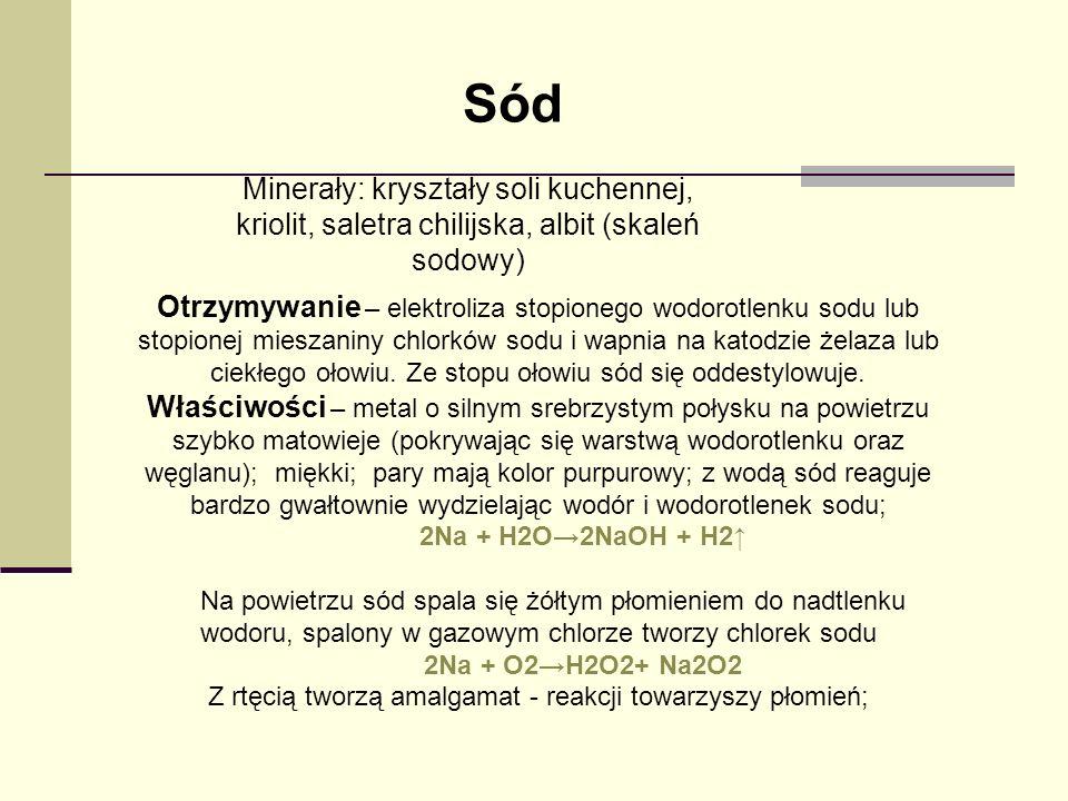 Sód Minerały: kryształy soli kuchennej, kriolit, saletra chilijska, albit (skaleń sodowy) Otrzymywanie – elektroliza stopionego wodorotlenku sodu lub