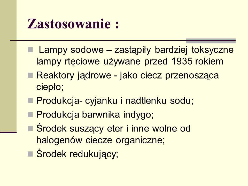 Zastosowanie : Lampy sodowe – zastąpiły bardziej toksyczne lampy rtęciowe używane przed 1935 rokiem Reaktory jądrowe - jako ciecz przenosząca ciepło; Produkcja- cyjanku i nadtlenku sodu; Produkcja barwnika indygo; Środek suszący eter i inne wolne od halogenów ciecze organiczne; Środek redukujący;