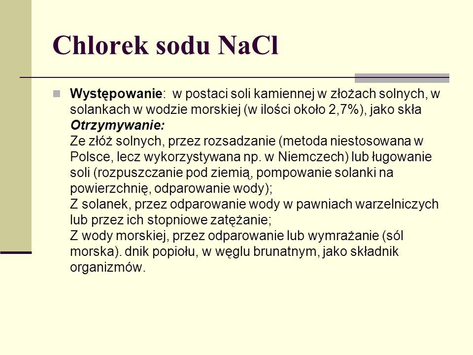 Chlorek sodu NaCl Występowanie: w postaci soli kamiennej w złożach solnych, w solankach w wodzie morskiej (w ilości około 2,7%), jako skła Otrzymywanie: Ze złóż solnych, przez rozsadzanie (metoda niestosowana w Polsce, lecz wykorzystywana np.