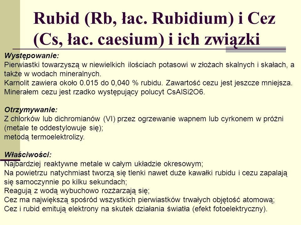Rubid (Rb, łac. Rubidium) i Cez (Cs, łac. caesium) i ich związki Występowanie: Pierwiastki towarzyszą w niewielkich ilościach potasowi w złożach skaln