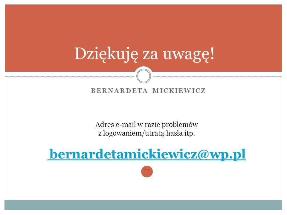 BERNARDETA MICKIEWICZ Dziękuję za uwagę! Adres e-mail w razie problemów z logowaniem/utratą hasła itp. bernardetamickiewicz@wp.pl