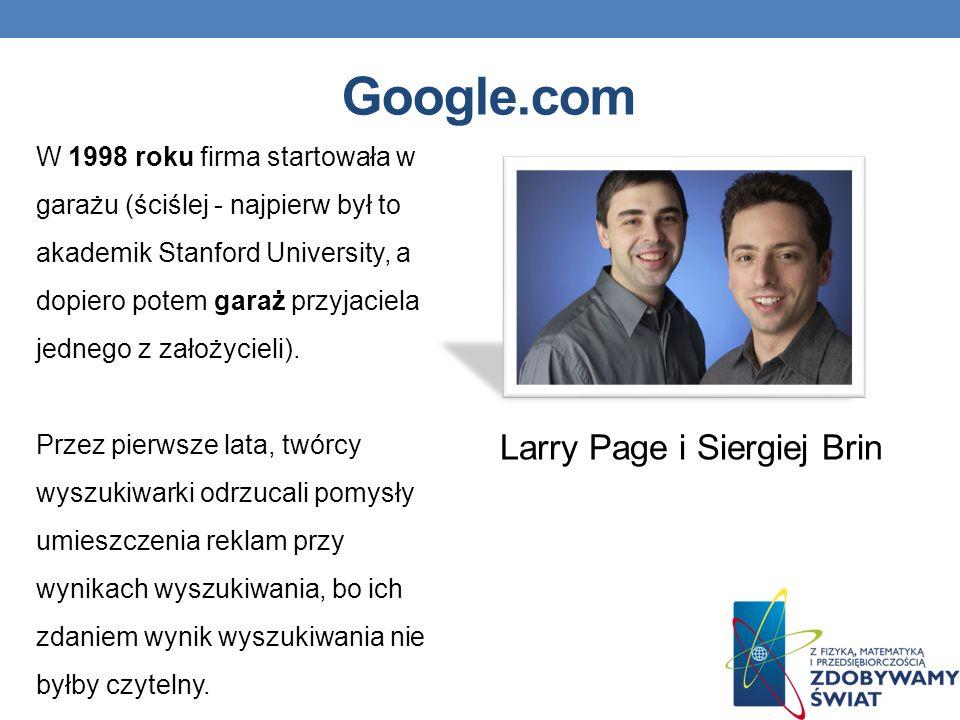 Google.com Larry Page i Siergiej Brin W 1998 roku firma startowała w garażu (ściślej - najpierw był to akademik Stanford University, a dopiero potem garaż przyjaciela jednego z założycieli).