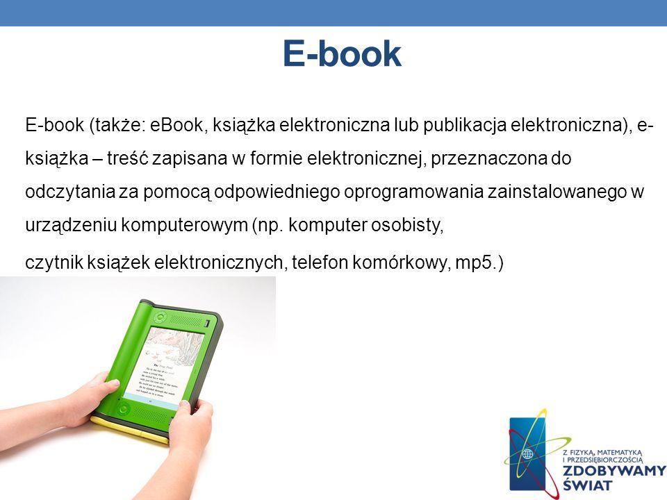 E-book E-book (także: eBook, książka elektroniczna lub publikacja elektroniczna), e- książka – treść zapisana w formie elektronicznej, przeznaczona do odczytania za pomocą odpowiedniego oprogramowania zainstalowanego w urządzeniu komputerowym (np.