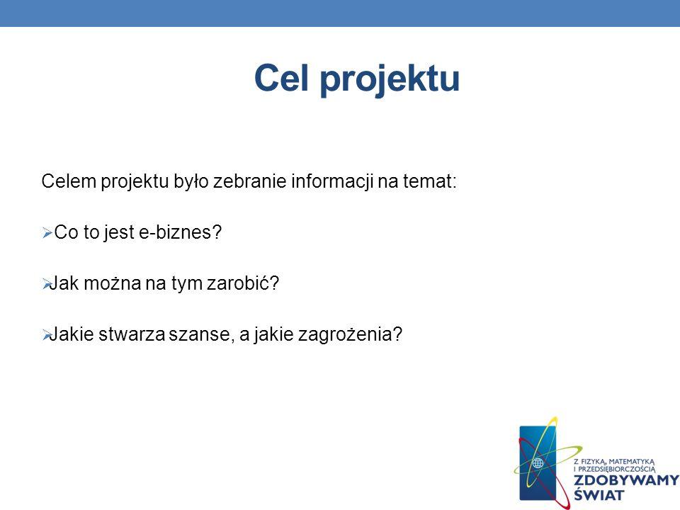 Cel projektu Celem projektu było zebranie informacji na temat: Co to jest e-biznes.