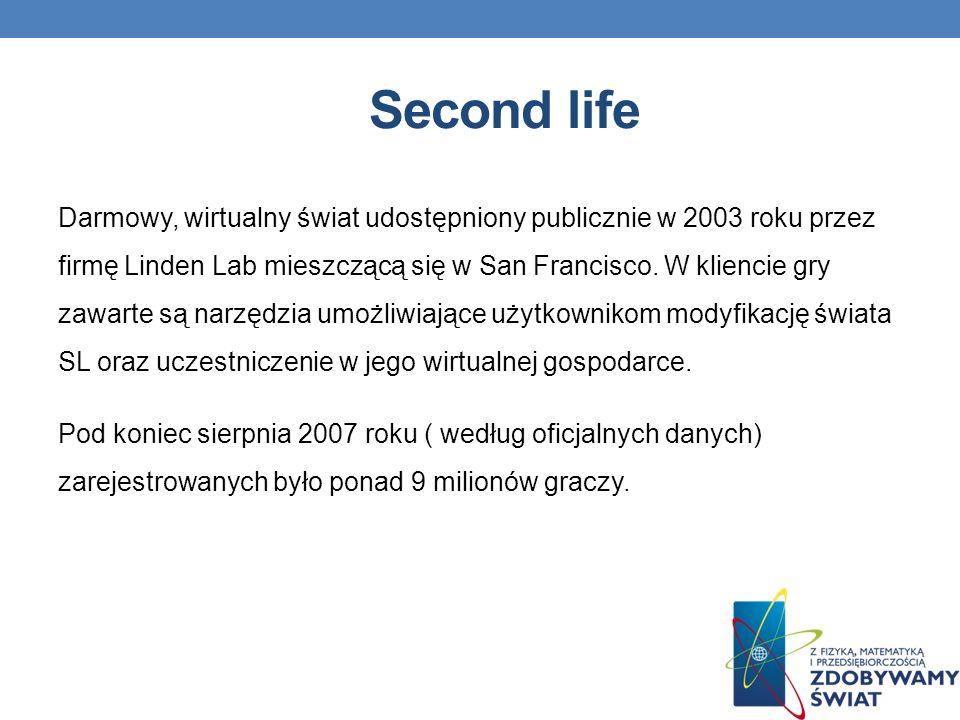 Second life Darmowy, wirtualny świat udostępniony publicznie w 2003 roku przez firmę Linden Lab mieszczącą się w San Francisco.