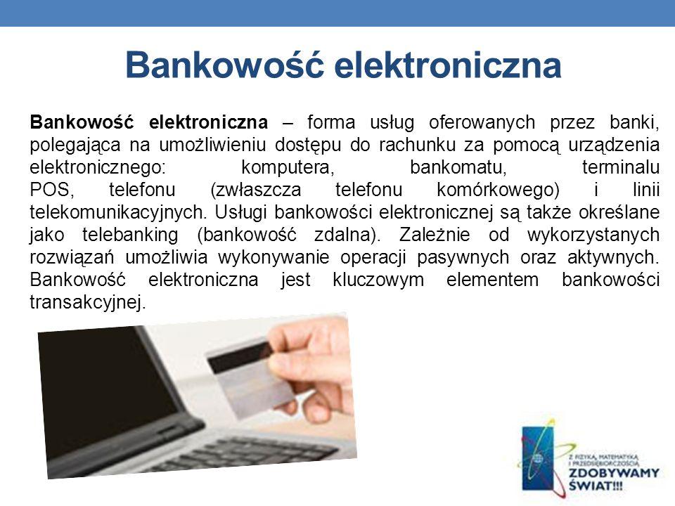 Bankowość elektroniczna Bankowość elektroniczna – forma usług oferowanych przez banki, polegająca na umożliwieniu dostępu do rachunku za pomocą urządzenia elektronicznego: komputera, bankomatu, terminalu POS, telefonu (zwłaszcza telefonu komórkowego) i linii telekomunikacyjnych.