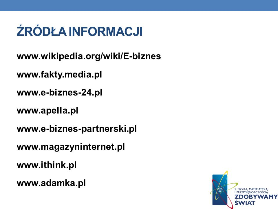 ŹRÓDŁA INFORMACJI www.wikipedia.org/wiki/E-biznes www.fakty.media.pl www.e-biznes-24.pl www.apella.pl www.e-biznes-partnerski.pl www.magazyninternet.pl www.ithink.pl www.adamka.pl