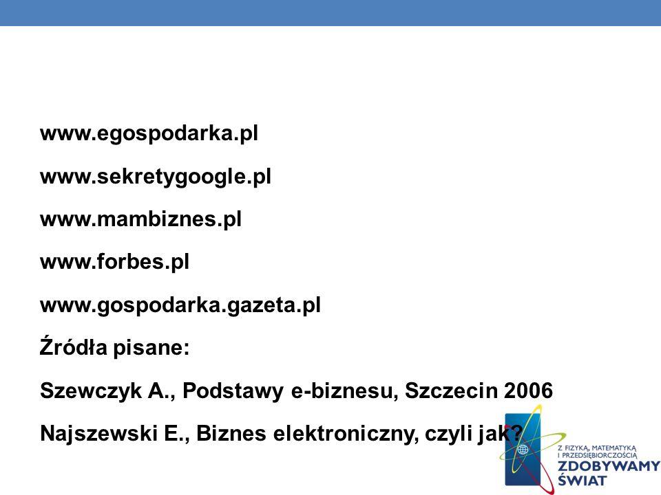 www.egospodarka.pl www.sekretygoogle.pl www.mambiznes.pl www.forbes.pl www.gospodarka.gazeta.pl Źródła pisane: Szewczyk A., Podstawy e-biznesu, Szczecin 2006 Najszewski E., Biznes elektroniczny, czyli jak?