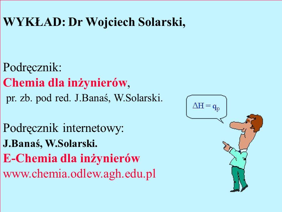 WYKŁAD: Dr Wojciech Solarski, Podręcznik: Chemia dla inżynierów, pr. zb. pod red. J.Banaś, W.Solarski. Podręcznik internetowy: J.Banaś, W.Solarski. E-