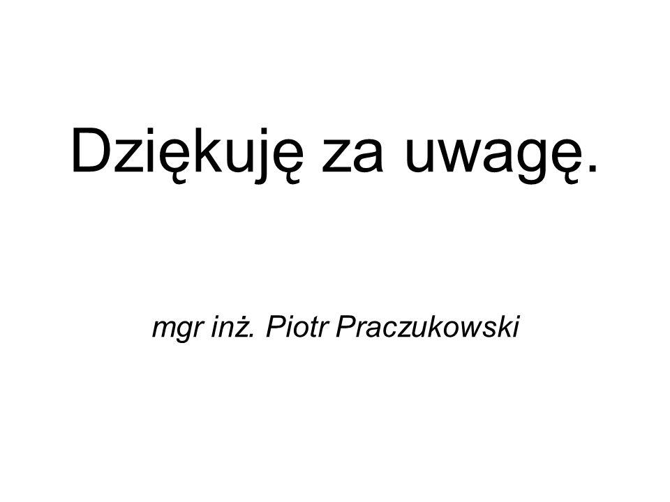 Dziękuję za uwagę. mgr inż. Piotr Praczukowski