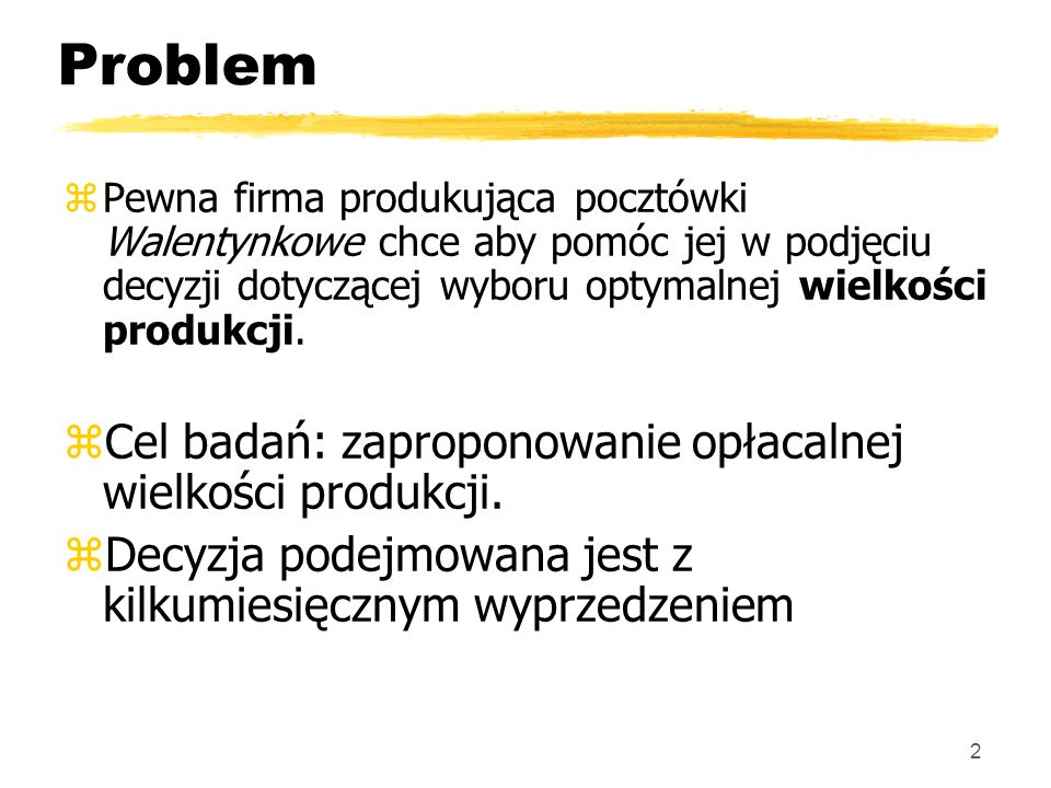 Problem zPewna firma produkująca pocztówki Walentynkowe chce aby pomóc jej w podjęciu decyzji dotyczącej wyboru optymalnej wielkości produkcji. zCel b