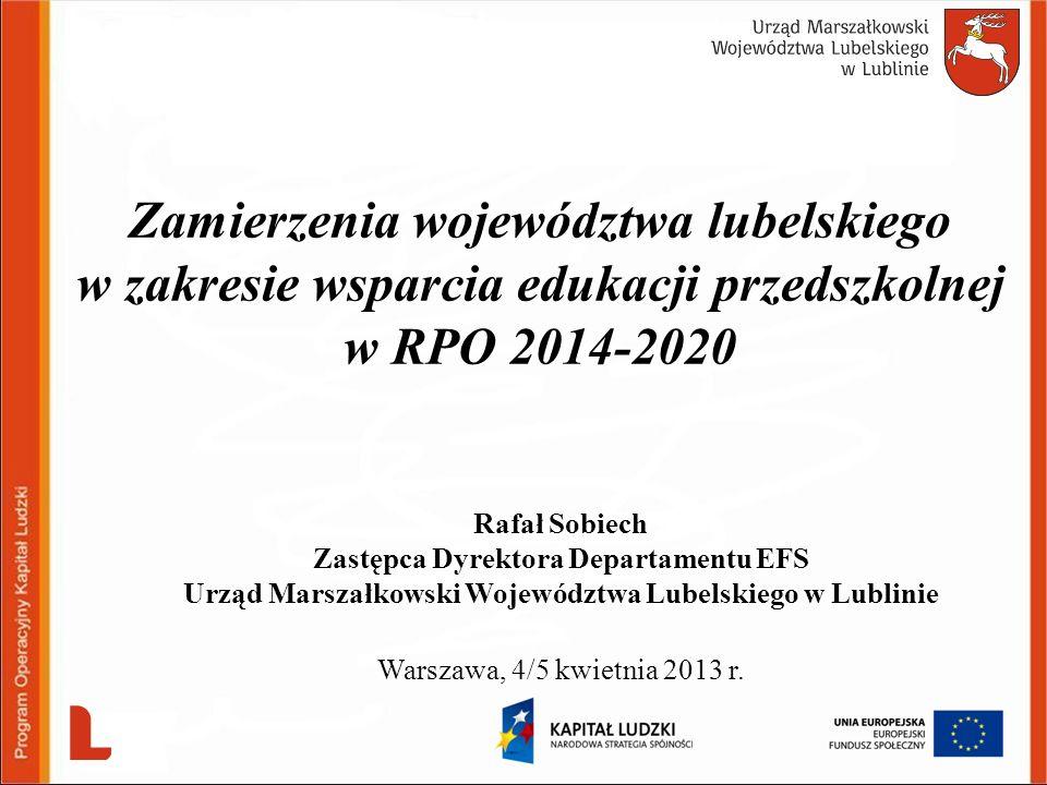 Rafał Sobiech Zastępca Dyrektora Departamentu EFS Urząd Marszałkowski Województwa Lubelskiego w Lublinie Warszawa, 4/5 kwietnia 2013 r. Zamierzenia wo