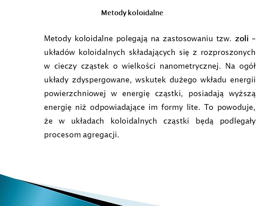 Metody koloidalne Metody koloidalne polegają na zastosowaniu tzw. zoli – układów koloidalnych składających się z rozproszonych w cieczy cząstek o wiel